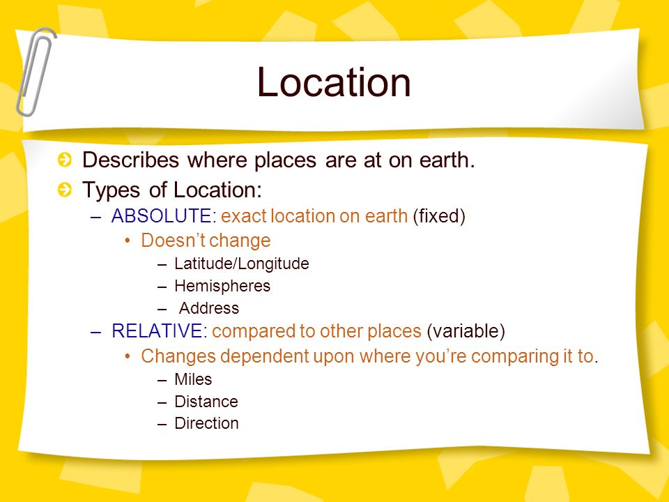 Location Describes where places are at on earth. Types of Location: