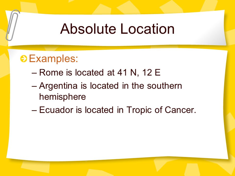 Absolute Location Examples: Rome is located at 41 N, 12 E