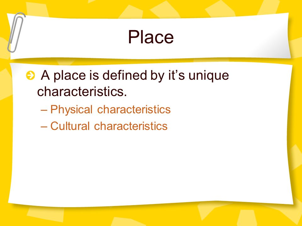 Place A place is defined by it's unique characteristics.