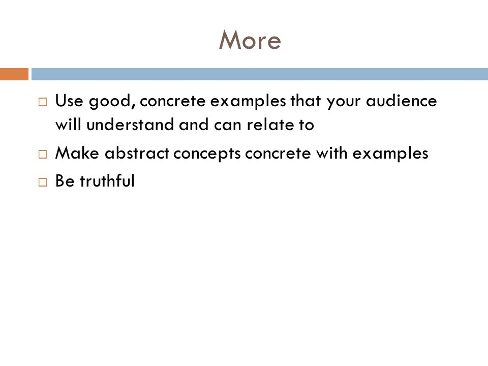 More Use good, concrete examples that your audience will understand and can relate to. Make abstract concepts concrete with examples.