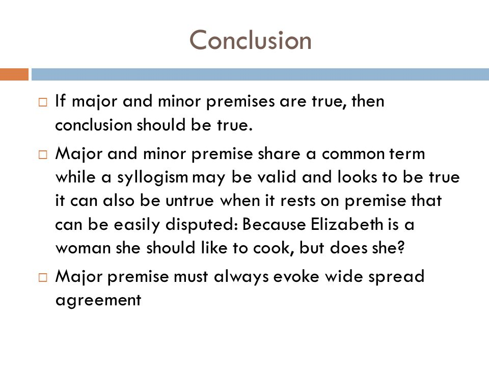 Conclusion If major and minor premises are true, then conclusion should be true.