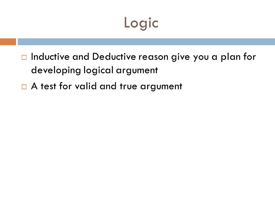 Logic Inductive and Deductive reason give you a plan for developing logical argument.