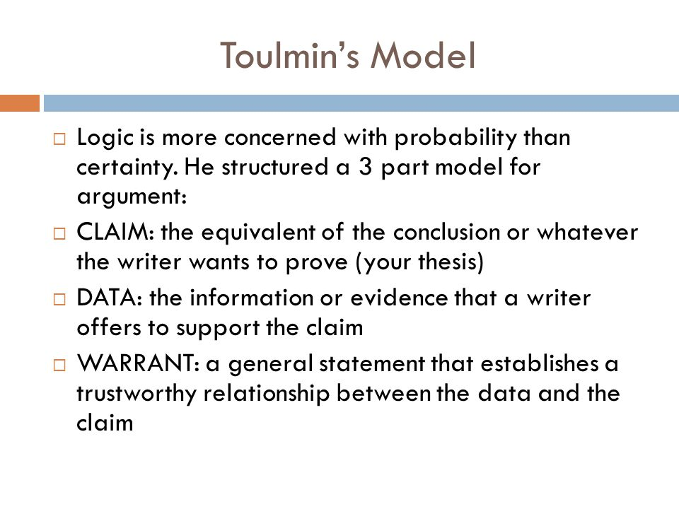 Toulmin's Model Logic is more concerned with probability than certainty. He structured a 3 part model for argument: