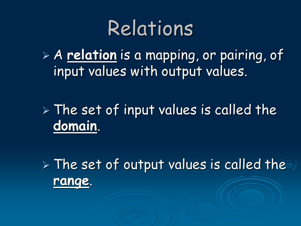 Relations A relation is a mapping, or pairing, of input values with output values. The set of input values is called the domain.