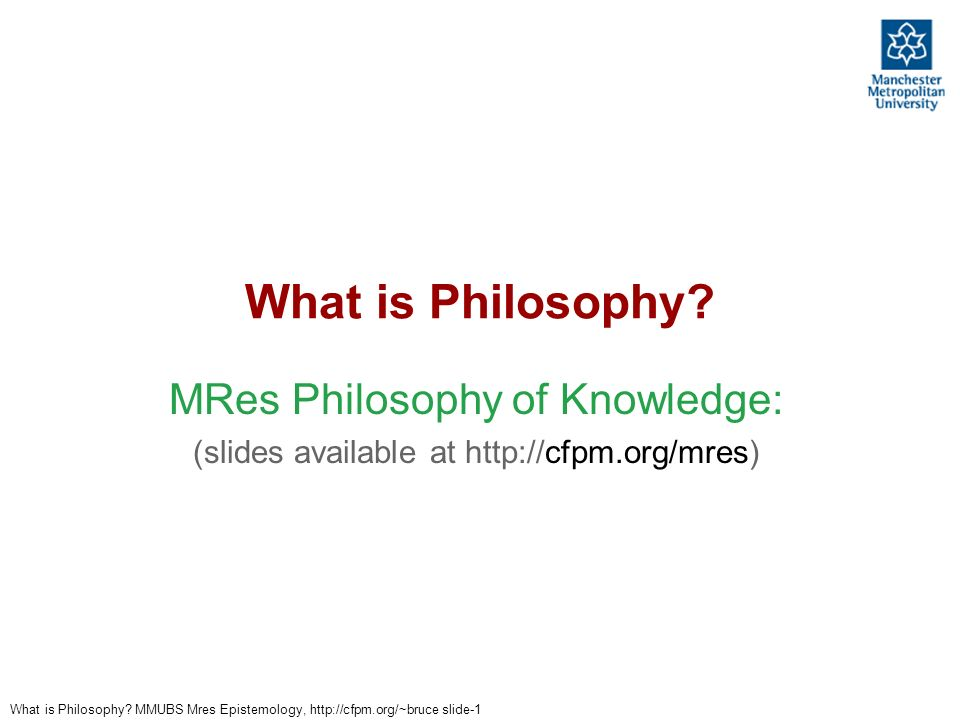 What is Philosophy MRes Philosophy of Knowledge:
