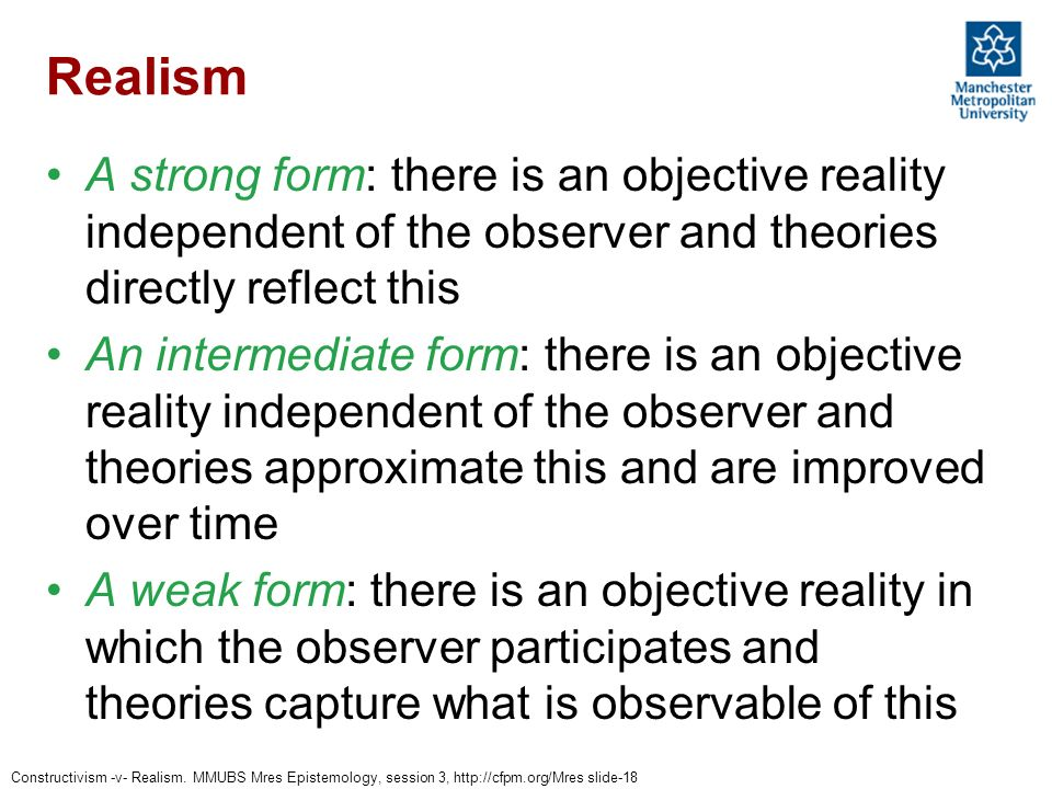 Realism A strong form: there is an objective reality independent of the observer and theories directly reflect this.