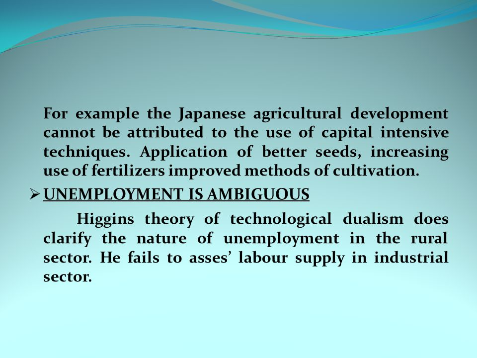 For example the Japanese agricultural development cannot be attributed to the use of capital intensive techniques. Application of better seeds, increasing use of fertilizers improved methods of cultivation.