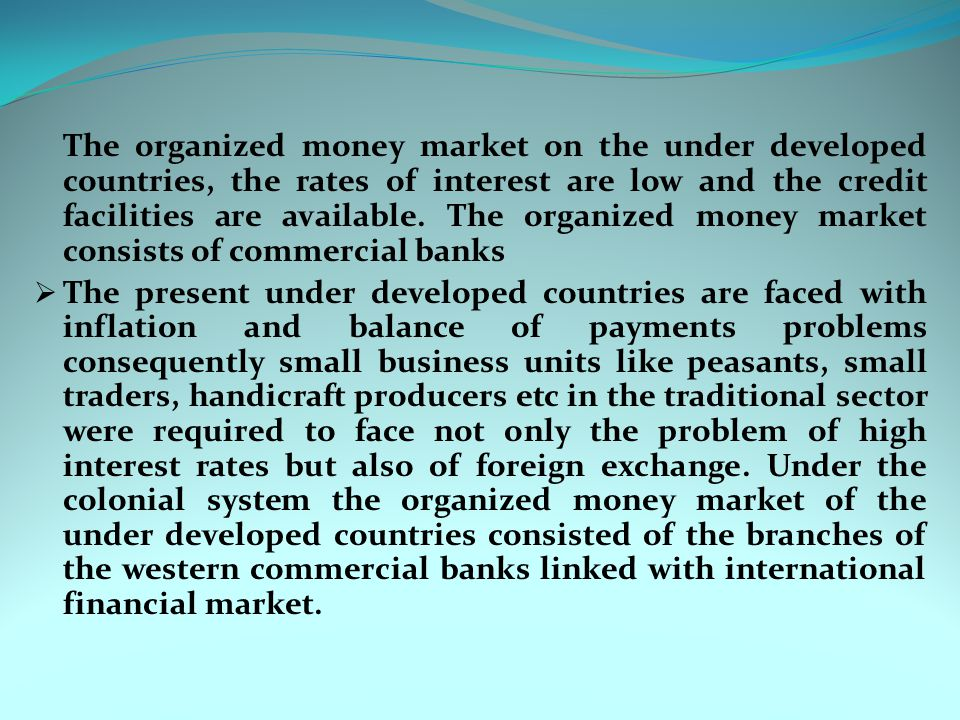 The organized money market on the under developed countries, the rates of interest are low and the credit facilities are available. The organized money market consists of commercial banks