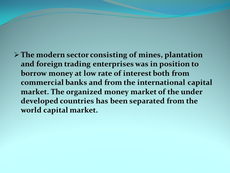 The modern sector consisting of mines, plantation and foreign trading enterprises was in position to borrow money at low rate of interest both from commercial banks and from the international capital market.