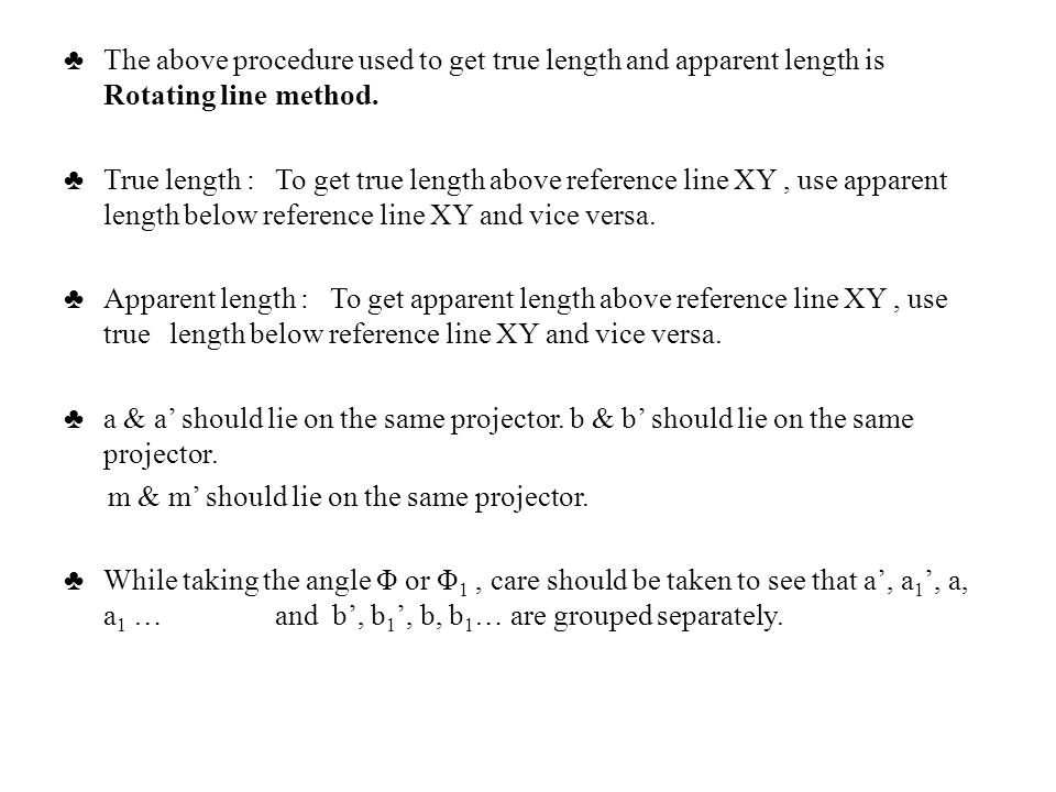 ♣ The above procedure used to get true length and apparent length is Rotating line method.