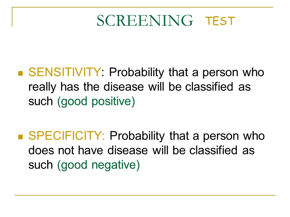 SCREENING TEST. SENSITIVITY: Probability that a person who really has the disease will be classified as such (good positive)