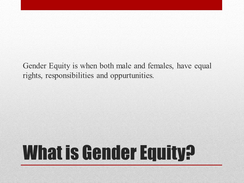 Gender Equity is when both male and females, have equal rights, responsibilities and oppurtunities.