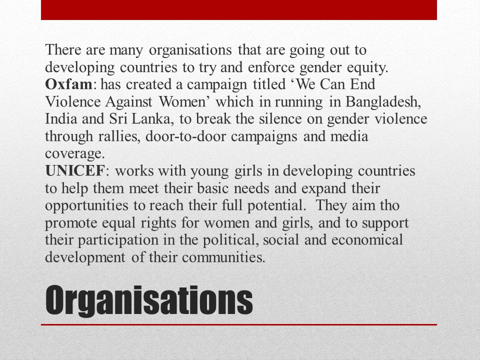 There are many organisations that are going out to developing countries to try and enforce gender equity. Oxfam: has created a campaign titled 'We Can End Violence Against Women' which in running in Bangladesh, India and Sri Lanka, to break the silence on gender violence through rallies, door-to-door campaigns and media coverage. UNICEF: works with young girls in developing countries to help them meet their basic needs and expand their opportunities to reach their full potential. They aim tho promote equal rights for women and girls, and to support their participation in the political, social and economical development of their communities.
