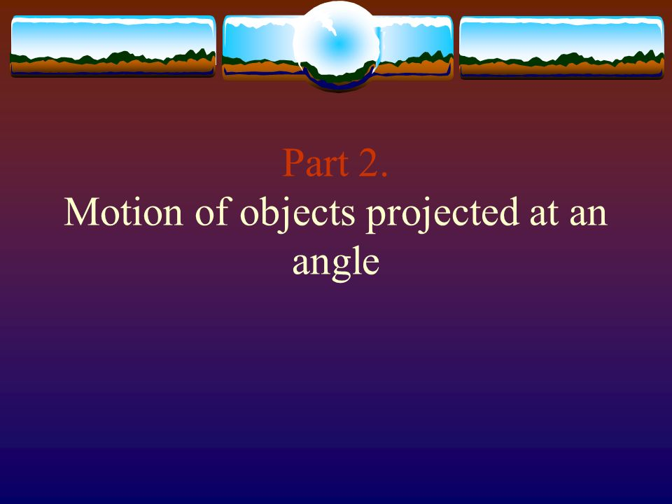 Part 2. Motion of objects projected at an angle