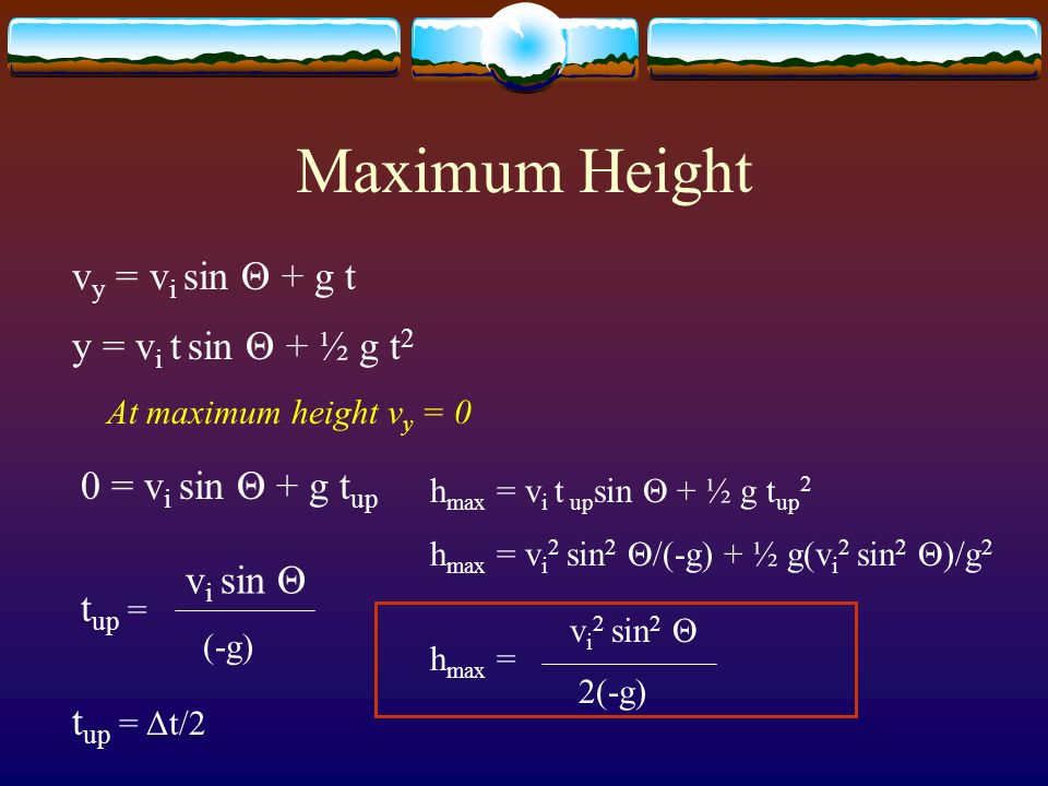 Maximum Height vy = vi sin Θ + g t y = vi t sin Θ + ½ g t2