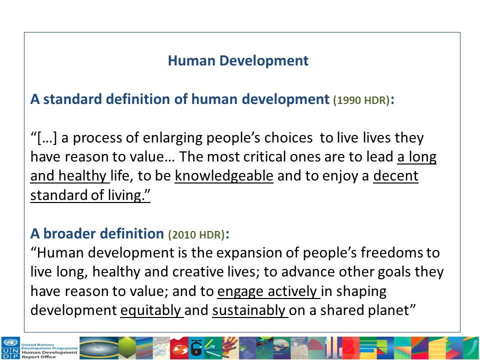 Human Development A standard definition of human development (1990 HDR):