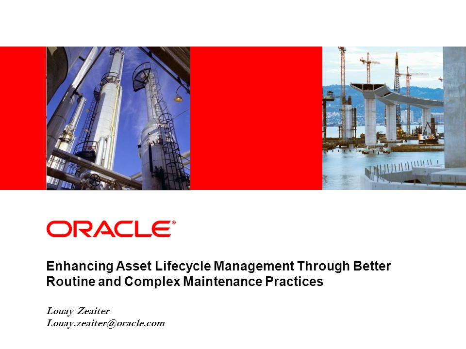 Enhancing Asset Lifecycle Management Through Better Routine and Complex Maintenance Practices Louay Zeaiter Louay.zeaiter@oracle.com