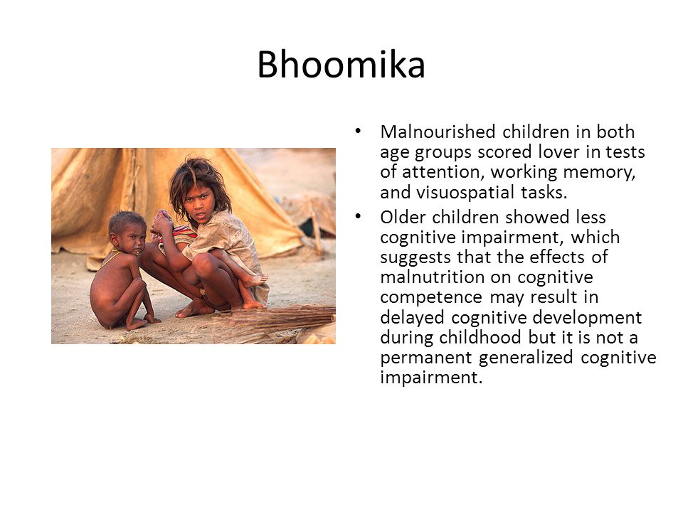 Bhoomika Malnourished children in both age groups scored lover in tests of attention, working memory, and visuospatial tasks.
