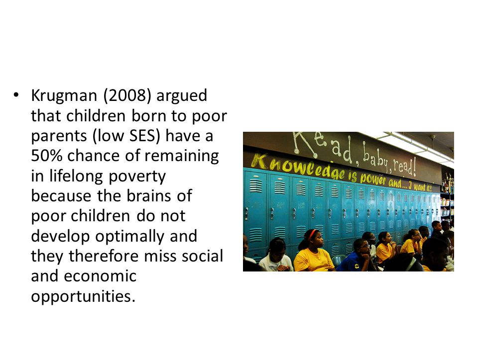 Krugman (2008) argued that children born to poor parents (low SES) have a 50% chance of remaining in lifelong poverty because the brains of poor children do not develop optimally and they therefore miss social and economic opportunities.
