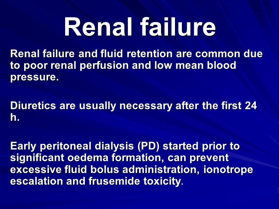 Renal failure Renal failure and fluid retention are common due to poor renal perfusion and low mean blood pressure.