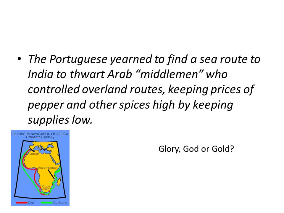 The Portuguese yearned to find a sea route to India to thwart Arab middlemen who controlled overland routes, keeping prices of pepper and other spices high by keeping supplies low.