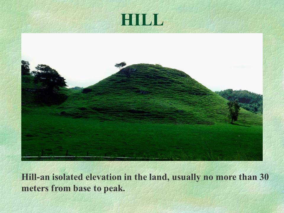 HILL Hill-an isolated elevation in the land, usually no more than 30