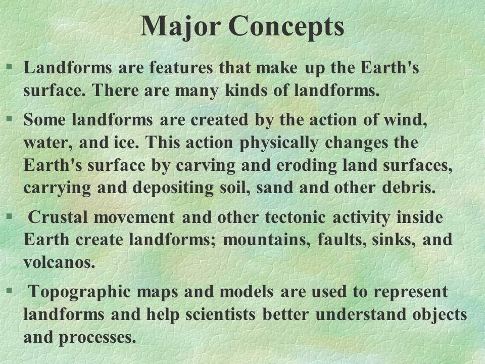 Major Concepts Landforms are features that make up the Earth s surface. There are many kinds of landforms.
