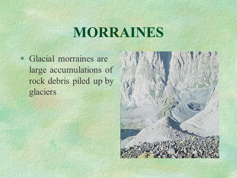 MORRAINES Glacial morraines are large accumulations of rock debris piled up by glaciers