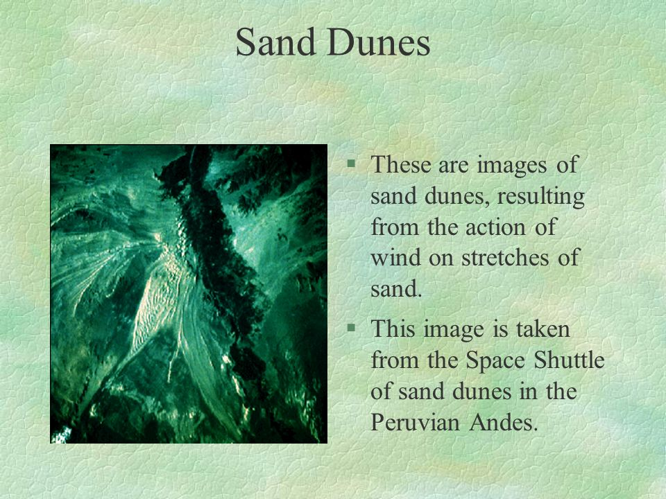 Sand Dunes These are images of sand dunes, resulting from the action of wind on stretches of sand.