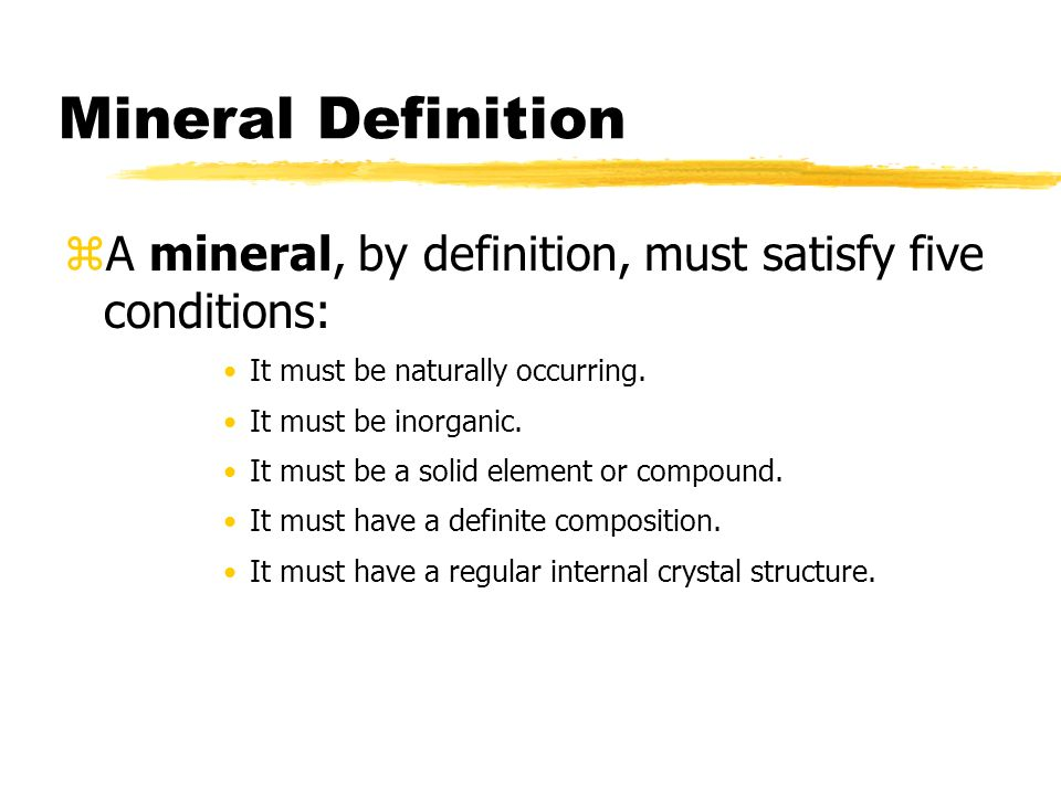 Mineral Definition A mineral, by definition, must satisfy five conditions: It must be naturally occurring.