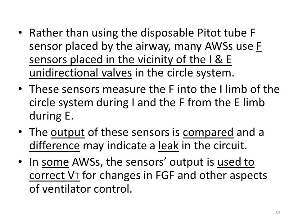 Rather than using the disposable Pitot tube F sensor placed by the airway, many AWSs use F sensors placed in the vicinity of the I & E unidirectional valves in the circle system.