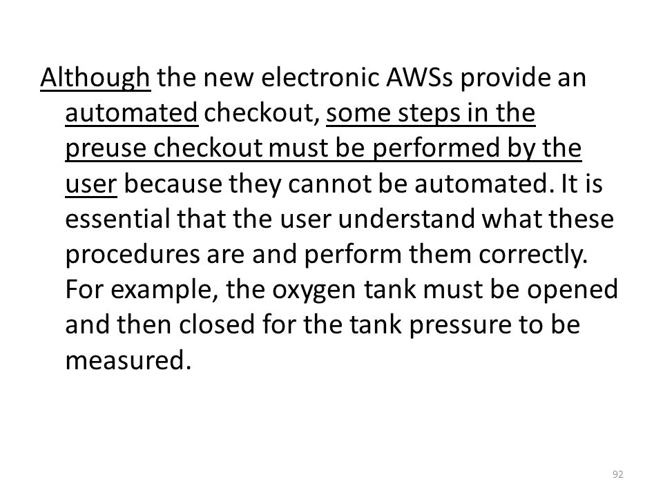 Although the new electronic AWSs provide an automated checkout, some steps in the preuse checkout must be performed by the user because they cannot be automated.
