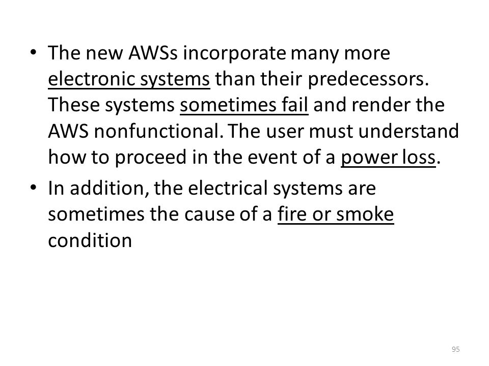 The new AWSs incorporate many more electronic systems than their predecessors. These systems sometimes fail and render the AWS nonfunctional. The user must understand how to proceed in the event of a power loss.