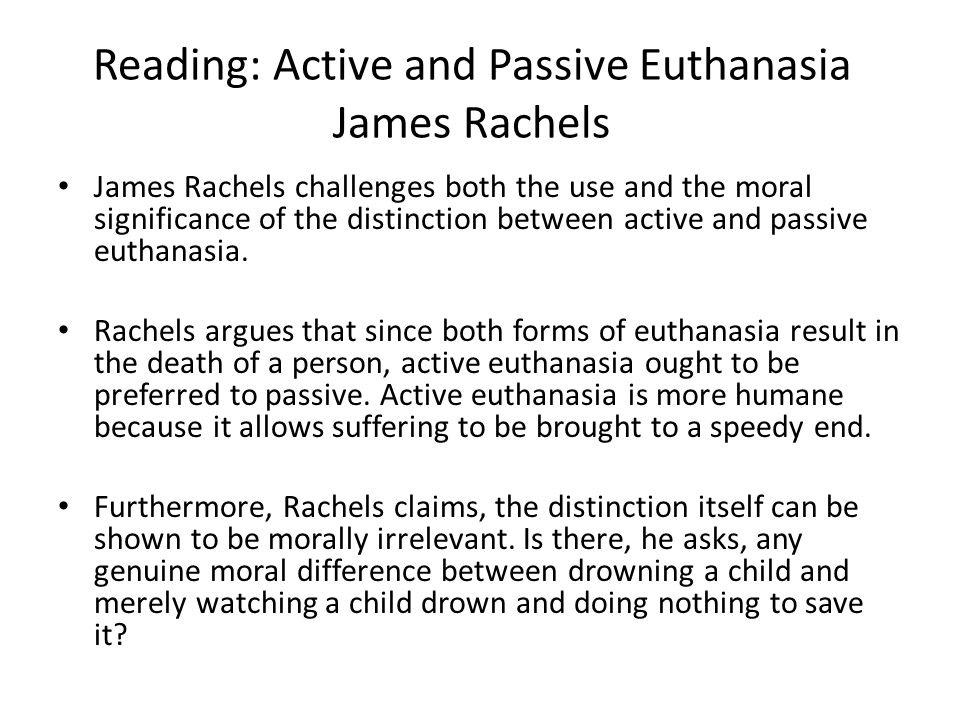 "an analysis of the issues of active and passive euthanasia The american legal and medical professions tend to agree and enforce this doctrine according to the ama, ""whether a specific case of euthanasia is 'active' or 'passive' has nothing to do with whether or not the patient consented to it,"" which seems to make a case against euthanasia in general because patients' consent has no bearing (ama."