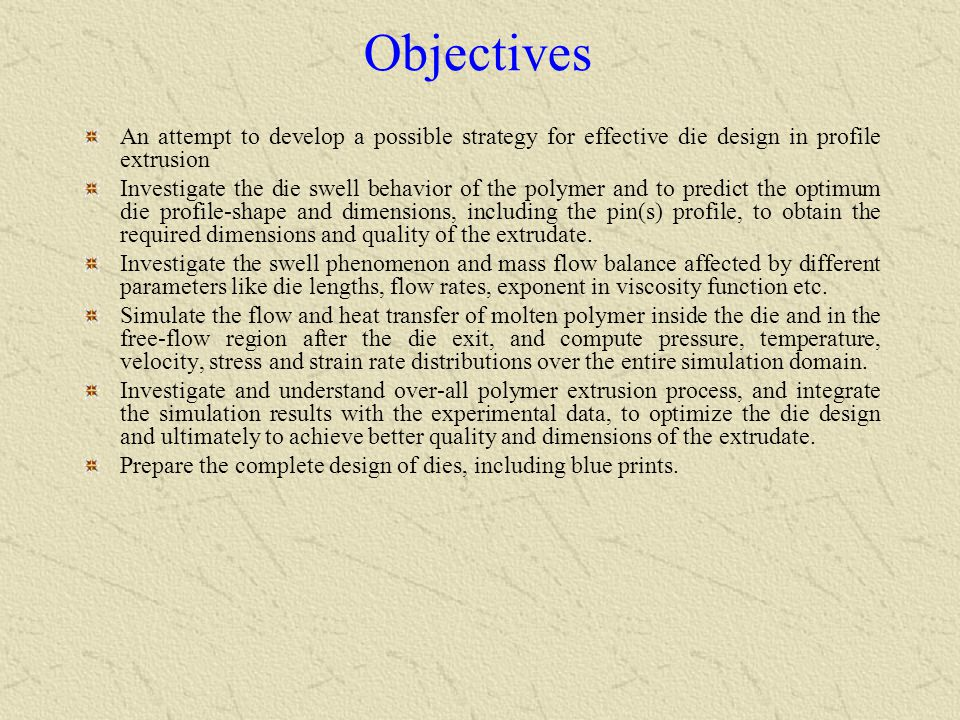 Objectives An attempt to develop a possible strategy for effective die design in profile extrusion.