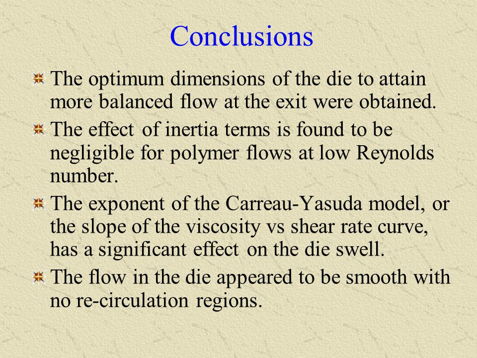 Conclusions The optimum dimensions of the die to attain more balanced flow at the exit were obtained.