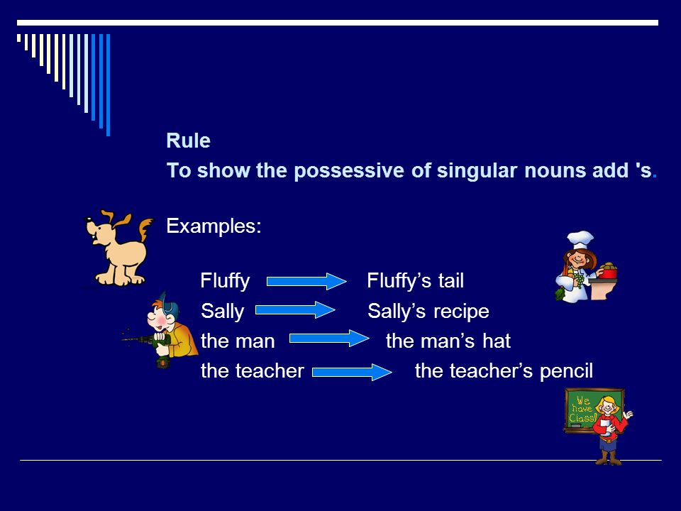 Rule To show the possessive of singular nouns add s. Examples: Fluffy Fluffy's tail.