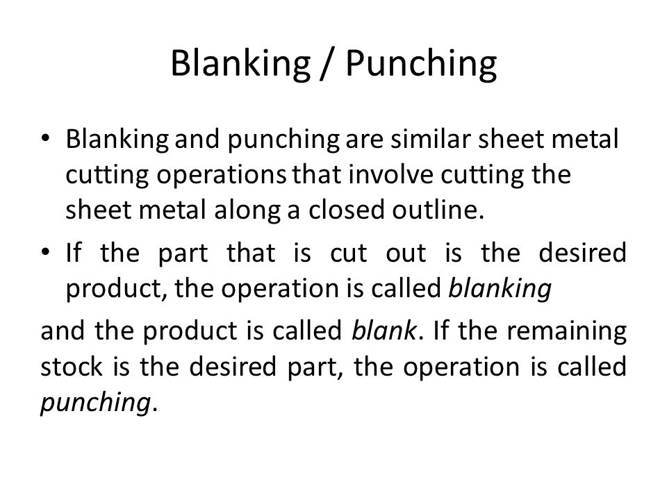 Blanking / Punching Blanking and punching are similar sheet metal cutting operations that involve cutting the sheet metal along a closed outline.