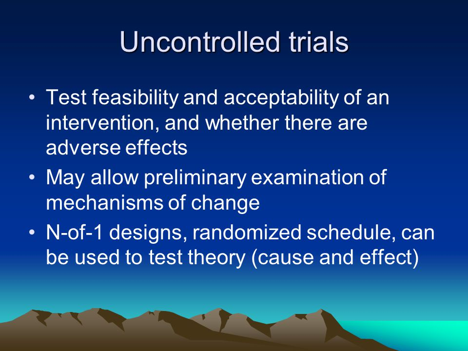 Uncontrolled trials Test feasibility and acceptability of an intervention, and whether there are adverse effects.