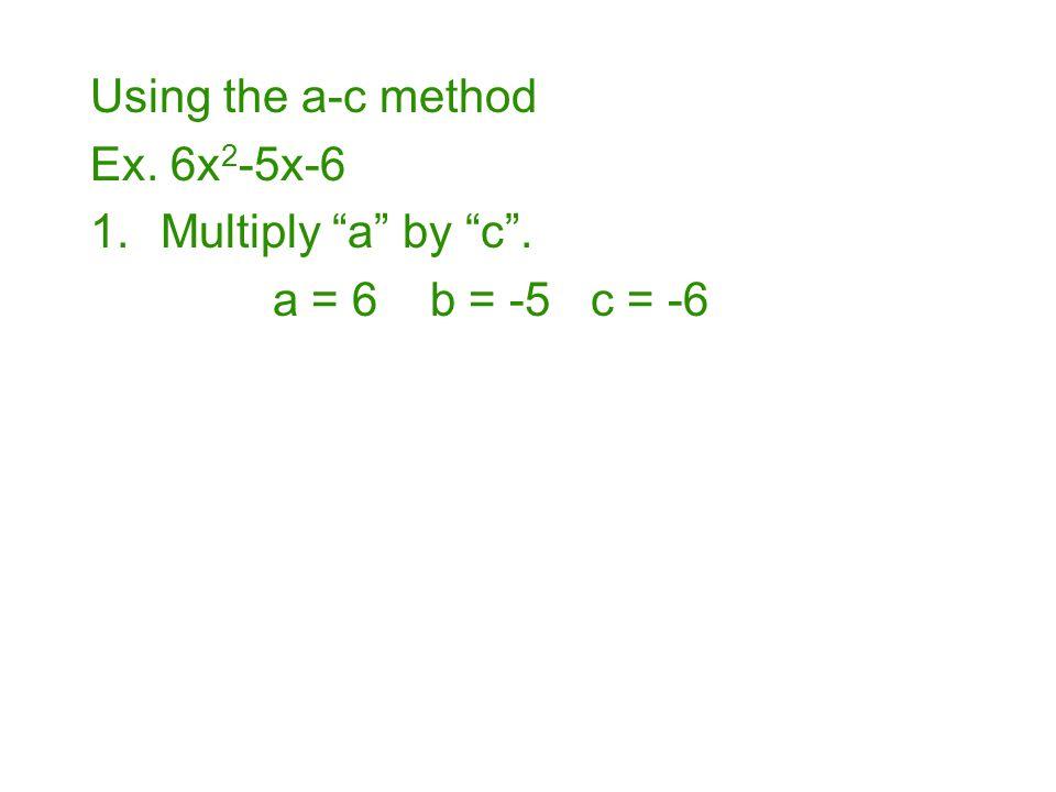 Using the a-c method Ex. 6x2-5x-6 Multiply a by c . a = 6 b = -5 c = -6