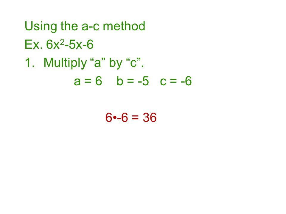 Using the a-c method Ex. 6x2-5x-6 Multiply a by c . a = 6 b = -5 c = -6 6•-6 = 36