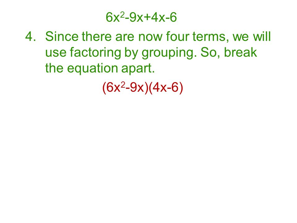 6x2-9x+4x-6 Since there are now four terms, we will use factoring by grouping. So, break the equation apart.