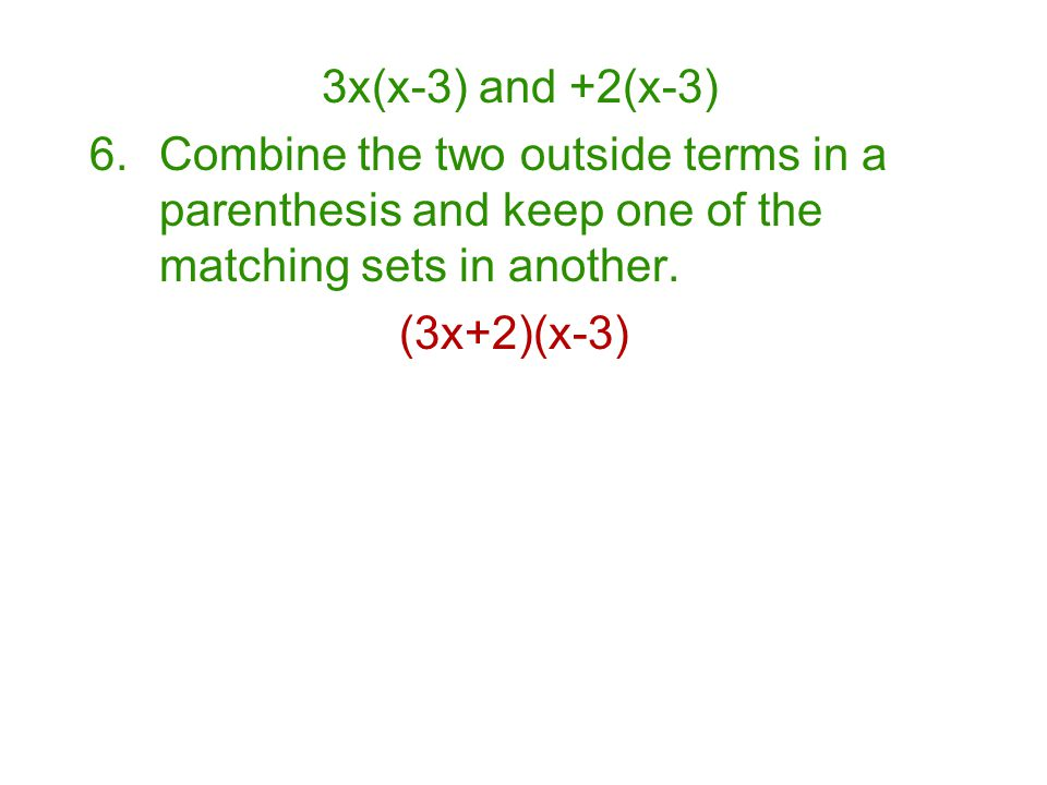 3x(x-3) and +2(x-3) Combine the two outside terms in a parenthesis and keep one of the matching sets in another.