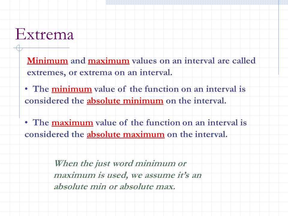 Extrema Minimum and maximum values on an interval are called extremes, or extrema on an interval.