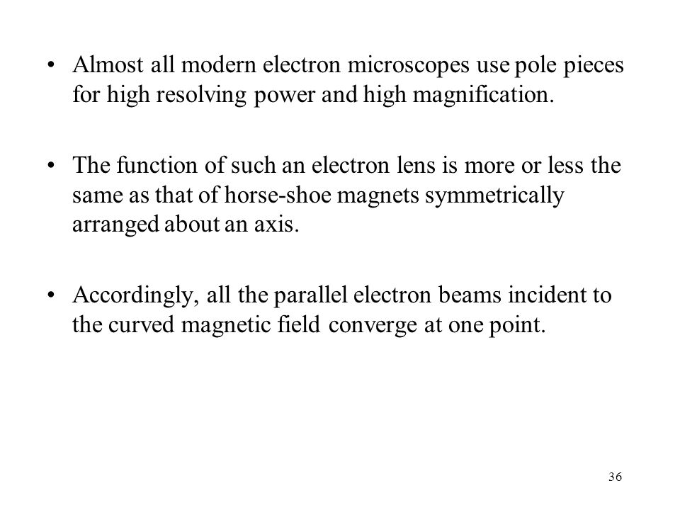 Almost all modern electron microscopes use pole pieces for high resolving power and high magnification.