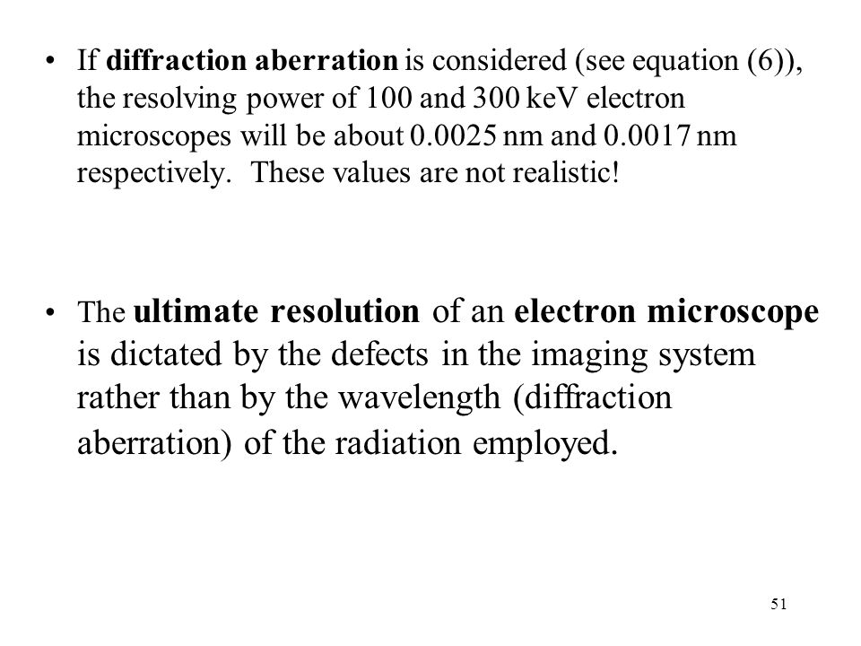 If diffraction aberration is considered (see equation (6)), the resolving power of 100 and 300 keV electron microscopes will be about 0.0025 nm and 0.0017 nm respectively. These values are not realistic!