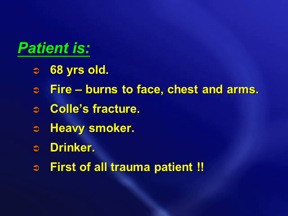 Patient is: 68 yrs old. Fire – burns to face, chest and arms.