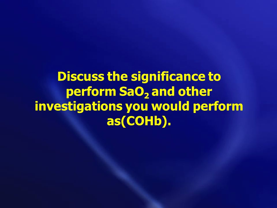 Discuss the significance to perform SaO2 and other investigations you would perform as(COHb).