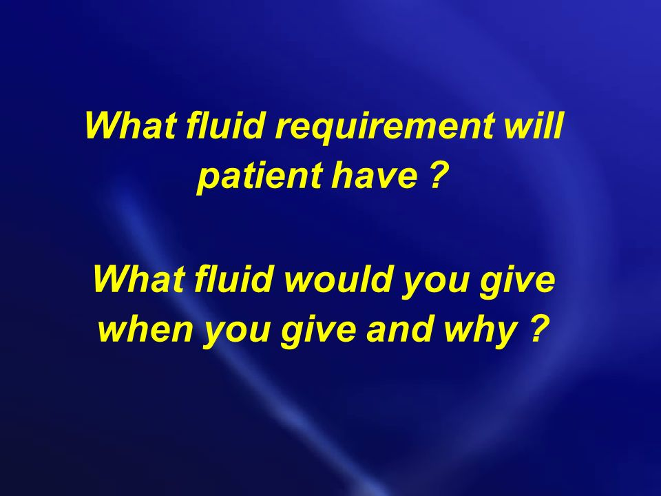 What fluid requirement will patient have