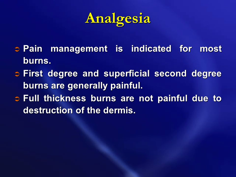 Analgesia Pain management is indicated for most burns.